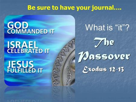 "The Passover Exodus 12-13 What is ""it""? Be sure to have your journal…."