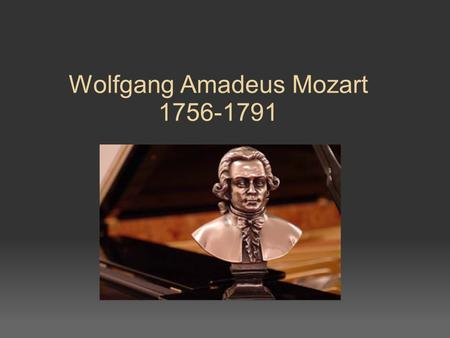 Wolfgang Amadeus Mozart 1756-1791. Born in Salzburg 7 th child of Leopola and Anna Maria o only he and sister Nannerl survived infancy.