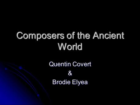 Composers of the Ancient World Quentin Covert & Brodie Elyea.