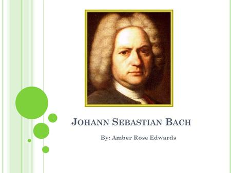 J OHANN S EBASTIAN B ACH By: Amber Rose Edwards. W HO HE WAS ? Bach was a German composer born in 1685, he died in 1750. Youngest of the children of Johann.