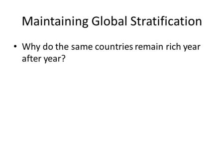 Maintaining Global Stratification Why do the same countries remain rich year after year?