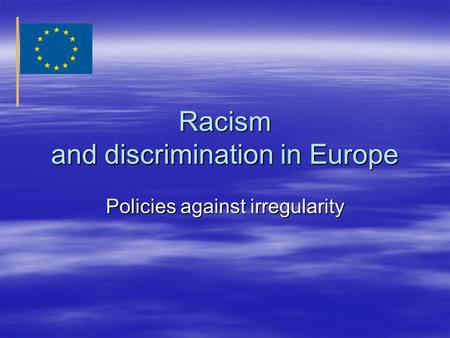 Racism and discrimination in Europe Policies against irregularity.