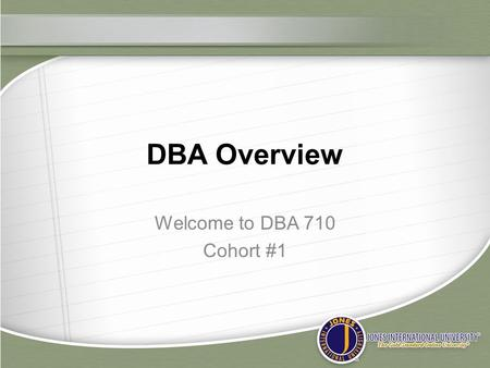 DBA Overview Welcome to DBA 710 Cohort #1. Up to this time you have: ◦ Completed the admissions process ◦ Received a welcome kit, tested your webcams,