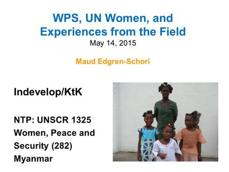 WPS, UN Women, and Experiences from the Field May 14, 2015 Maud Edgren-Schori Maud Edgren-Schori Indevelop/KtK NTP: UNSCR 1325 Women, Peace and Security.