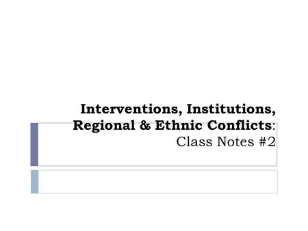 Interventions, Institutions, Regional & Ethnic Conflicts : Class Notes #2.