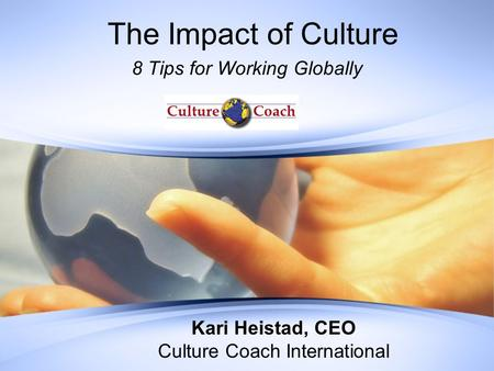 The Impact of Culture 8 Tips for Working Globally Kari Heistad, CEO Culture Coach International.
