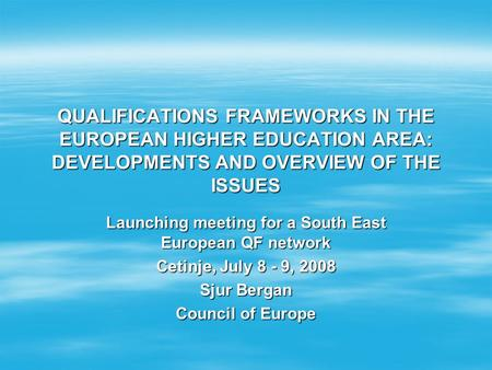 QUALIFICATIONS FRAMEWORKS IN THE EUROPEAN HIGHER EDUCATION AREA: DEVELOPMENTS AND OVERVIEW OF THE ISSUES Launching meeting for a South East European QF.