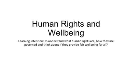 Human Rights and Wellbeing Learning intention: To understand what human rights are, how they are governed and think about if they provide fair wellbeing.