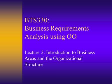 BTS330: Business Requirements Analysis using OO Lecture 2: Introduction to Business Areas and the Organizational Structure.
