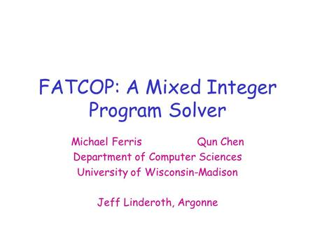 FATCOP: A Mixed Integer Program Solver Michael FerrisQun Chen Department of Computer Sciences University of Wisconsin-Madison Jeff Linderoth, Argonne.