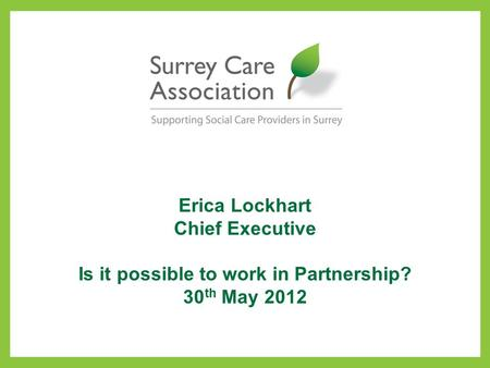 Erica Lockhart Chief Executive Is it possible to work in Partnership? 30 th May 2012.