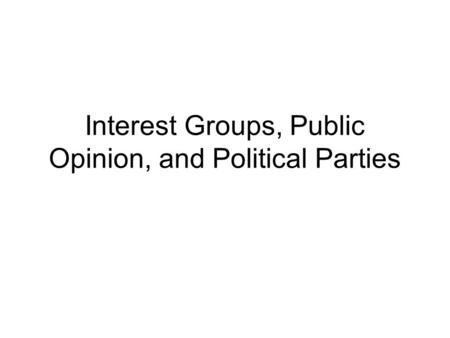 Interest Groups, Public Opinion, and Political Parties.