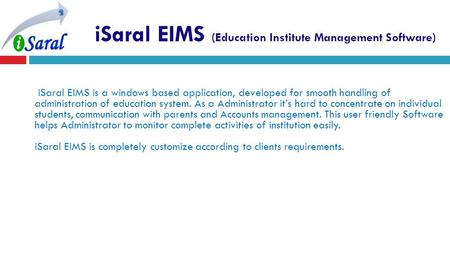 ISaral EIMS (Education Institute Management Software) iSaral EIMS is a windows based application, developed for smooth handling of administration of education.