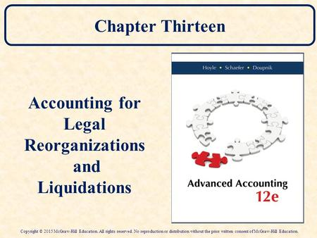 Chapter Thirteen Accounting for Legal Reorganizations and Liquidations Copyright © 2015 McGraw-Hill Education. All rights reserved. No reproduction or.