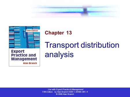 Use with Export Practice & Management Fifth Edition by Alan Branch ISBN 1–84480–081–4 © 2006 Alan Branch Chapter 13 Transport distribution analysis.