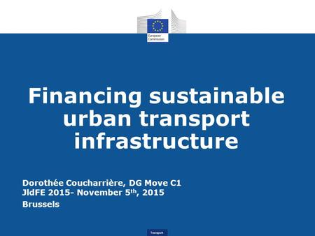 Transport Financing sustainable urban transport infrastructure Dorothée Coucharrière, DG Move C1 JldFE 2015- November 5 th, 2015 Brussels.