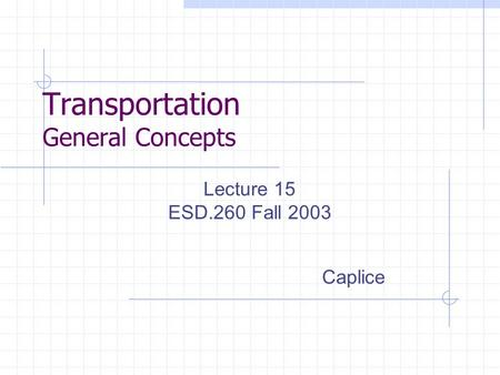 Transportation General Concepts Lecture 15 ESD.260 Fall 2003 Caplice.