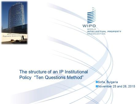 "The structure of an IP Institutional Policy ""Ten Questions Method"" Sofia, Bulgaria November 25 and 26, 2015."