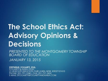 The School Ethics Act: Advisory Opinions & Decisions PRESENTED TO THE MONTGOMERY TOWNSHIP BOARD OF EDUCATION JANUARY 13, 2015 STEPHEN R. FOGARTY, ESQ.