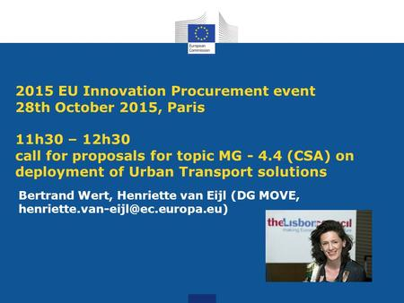 2015 EU Innovation Procurement event 28th October 2015, Paris 11h30 – 12h30 call for proposals for topic MG - 4.4 (CSA) on deployment of Urban Transport.