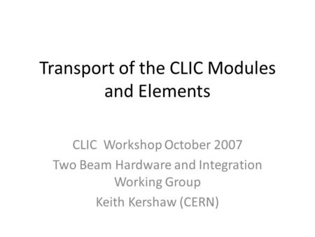 Transport of the CLIC Modules and Elements CLIC Workshop October 2007 Two Beam Hardware and Integration Working Group Keith Kershaw (CERN)