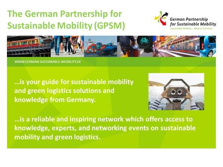WWW.GERMAN-SUSTAINABLE-MOBILITY.DE The German Partnership for Sustainable Mobility (GPSM) …is your guide for sustainable mobility and green logistics solutions.