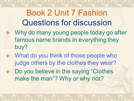 Book 2 Unit 7 Fashion Questions for discussion  Why do many young people today go after famous name brands in everything they buy?  What do you think.