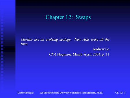 Chance/BrooksAn Introduction to Derivatives and Risk Management, 7th ed.Ch. 12: 1 Chapter 12: Swaps Markets are an evolving ecology. New risks arise all.