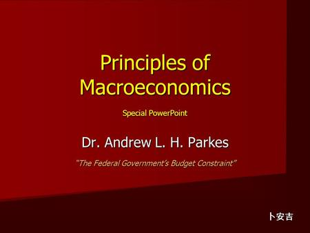 "Principles of Macroeconomics Special PowerPoint Dr. Andrew L. H. Parkes ""The Federal Government's Budget Constraint"" 卜安吉."