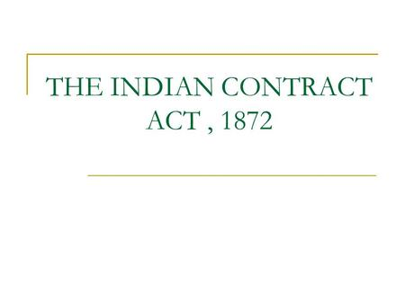 "THE INDIAN CONTRACT ACT, 1872. Section 2 (h) defines a contract as "" an agreement enforceable by law"" Thus to make a contract there must be An agreement."