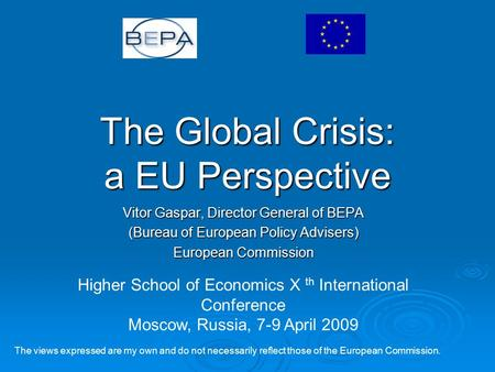 The Global Crisis: a EU Perspective Vitor Gaspar, Director General of BEPA (Bureau of European Policy Advisers) European Commission The views expressed.
