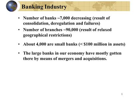 1 Banking Industry Number of banks ~7,000 decreasing (result of consolidation, deregulation and failures) Number of branches ~90,000 (result of relaxed.