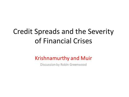 Credit Spreads and the Severity of Financial Crises Krishnamurthy and Muir Discussion by Robin Greenwood.