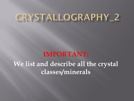 IMPORTANT: We list and describe all the crystal classes/minerals