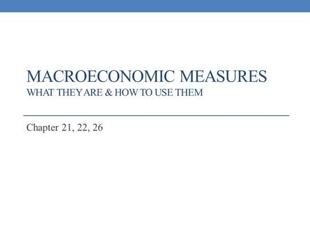 MACROECONOMIC MEASURES WHAT THEY ARE & HOW TO USE THEM Chapter 21, 22, 26.
