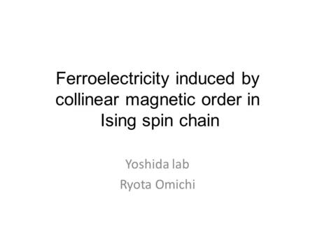Ferroelectricity induced by collinear magnetic order in Ising spin chain Yoshida lab Ryota Omichi.