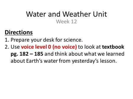 Water and Weather Unit Week 12 Directions 1.Prepare your desk for science. 2.Use voice level 0 (no voice) to look at textbook pg. 182 – 185 and think about.