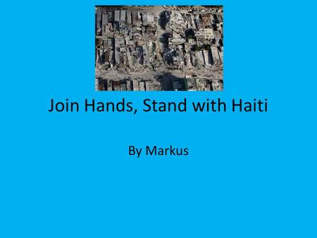 Join Hands, Stand with Haiti By Markus. Earthquake in Haiti On January 12, 2010, 4:53 pm local time, Haiti was struck by a magnitude 7 earthquake. The.