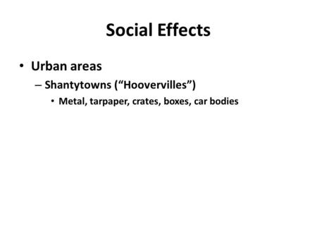 "Social Effects Urban areas – Shantytowns (""Hoovervilles"") Metal, tarpaper, crates, boxes, car bodies."