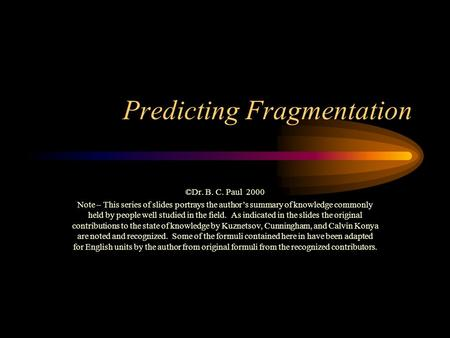 Predicting Fragmentation ©Dr. B. C. Paul 2000 Note – This series of slides portrays the author's summary of knowledge commonly held by people well studied.