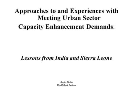 Approaches to and Experiences with Meeting Urban Sector Capacity Enhancement Demands: Lessons from India and Sierra Leone Barjor Mehta World Bank Institute.
