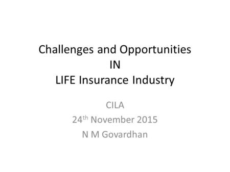 Challenges and Opportunities IN LIFE Insurance Industry CILA 24 th November 2015 N M Govardhan.