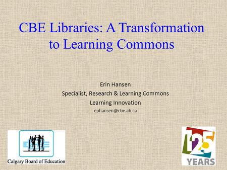 CBE Libraries: A Transformation to Learning Commons Erin Hansen Specialist, Research & Learning Commons Learning Innovation