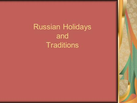 Russian Holidays and Traditions. Holidays Official : New Year's Day The Defender of Fatherland Women's Day May Day Victory Day.