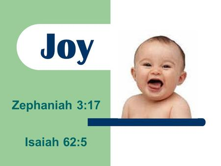 "Joy Isaiah 62:5 Zephaniah 3:17. ""The LORD your God in your midst, The Mighty One, will save; He will rejoice over you with gladness, He will quiet you."