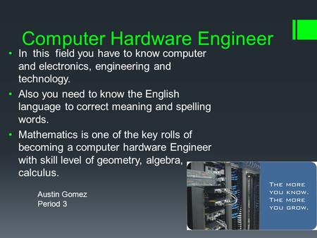Computer Hardware Engineer In this field you have to know computer and electronics, engineering and technology. Also you need to know the English language.