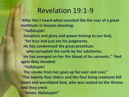 Revelation 19:1-9 1 After this I heard what sounded like the roar of a great multitude in heaven shouting: Hallelujah! Salvation and glory and power belong.