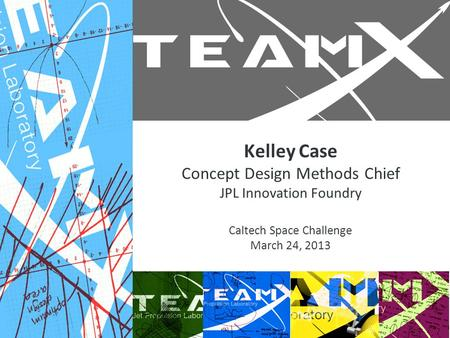 Kelley Case Concept Design Methods Chief JPL Innovation Foundry Caltech Space Challenge March 24, 2013.