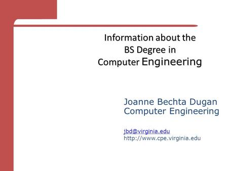 Information about the BS Degree in Computer Engineering Joanne Bechta Dugan Computer Engineering