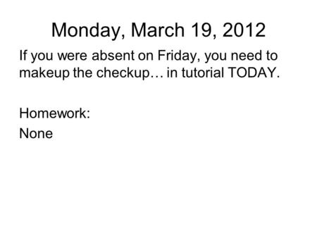 Monday, March 19, 2012 If you were absent on Friday, you need to makeup the checkup… in tutorial TODAY. Homework: None.